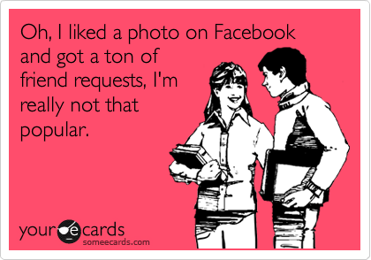 Oh, I liked a photo on Facebook and got a ton of friend requests, I'm really not that popular.