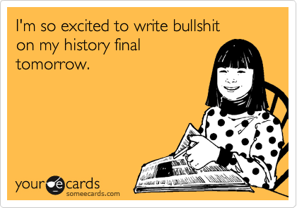I'm so excited to write bullshit on my history final tomorrow.