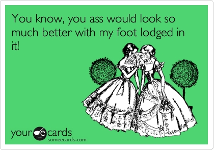 You know, you ass would look so much better with my foot lodged in it!