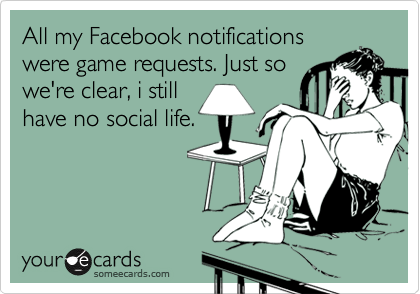 All my Facebook notifications were game requests. Just so we're clear, i still have no social life.