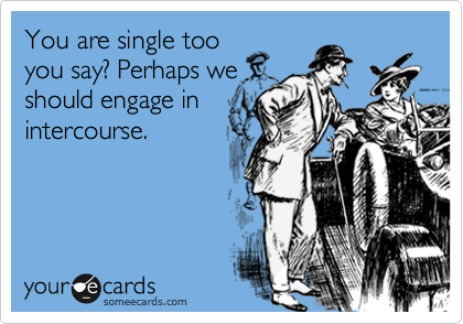 You are single too you say? Perhaps we should engage in intercourse.