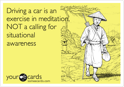 Driving a car is an exercise in meditation, NOT a calling for situational awareness