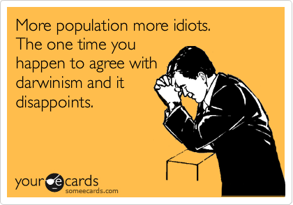 More population more idiots.   The one time you happen to agree with darwinism and it disappoints.