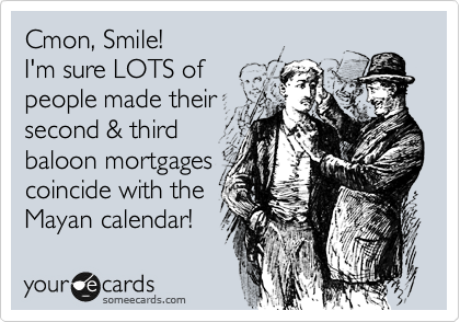 Cmon, Smile! I'm sure LOTS of people made their  second & third baloon mortgages coincide with the Mayan calendar!