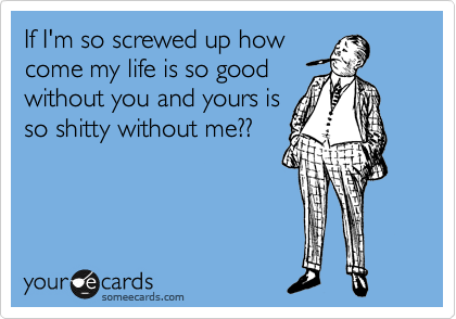 If I'm so screwed up how come my life is so good without you and yours is so shitty without me??