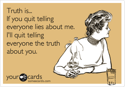 Truth is... If you quit telling everyone lies about me.  I'll quit telling everyone the truth  about you.