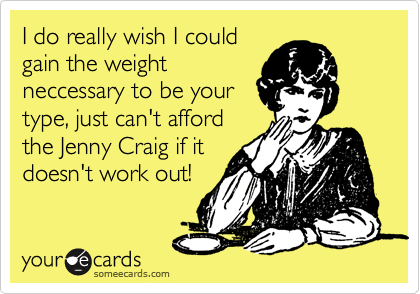 I do really wish I could gain the weight neccessary to be your type, just can't afford the Jenny Craig if it doesn't work out!