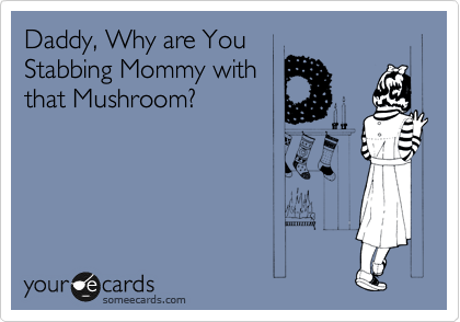 Daddy, Why are You Stabbing Mommy with that Mushroom?