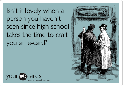 Isn't it lovely when a person you haven't seen since high school takes the time to craft you an e-card?