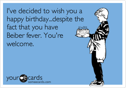 I've decided to wish you a happy birthday...despite the fact that you have Beiber fever. You're welcome.