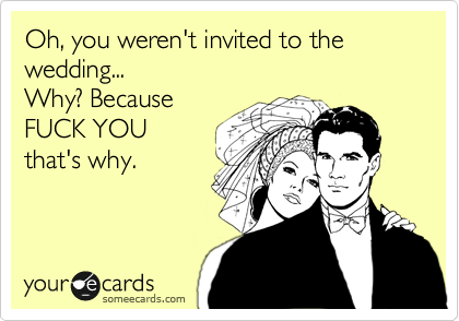 Oh, you weren't invited to the wedding... Why? Because FUCK YOU  that's why.