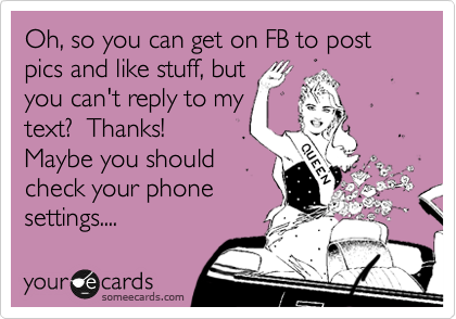 Oh, so you can get on FB to post pics and like stuff, but you can't reply to my text?  Thanks! Maybe you should check your phone settings....