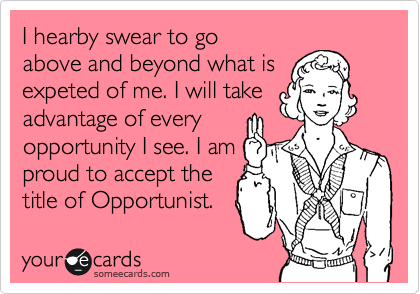 I hearby swear to go above and beyond what is expeted of me. I will take advantage of every opportunity I see. I am proud to accept the title of Opportunist.