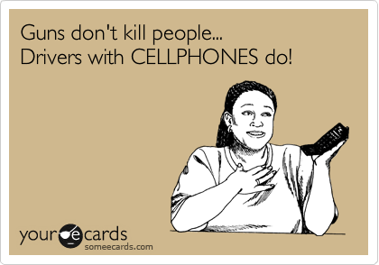 Guns don't kill people...   Drivers with CELLPHONES do!
