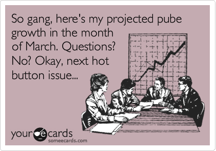 So gang, here's my projected pube growth in the month of March. Questions? No? Okay, next hot button issue...