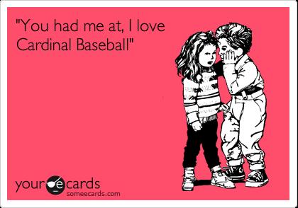 """""""You had me at, I love Cardinal Baseball"""""""
