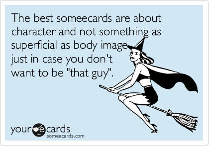 """The best someecards are about character and not something as superficial as body image just in case you don't want to be """"that guy""""."""