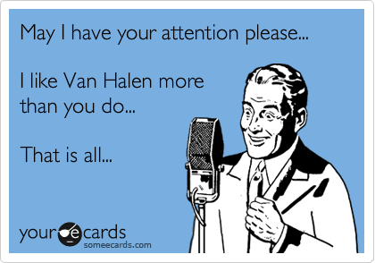 May I have your attention please...  I like Van Halen more than you do...  That is all...