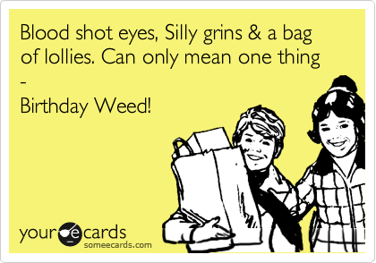 Blood shot eyes, Silly grins & a bag of lollies. Can only mean one thing -  Birthday Weed!