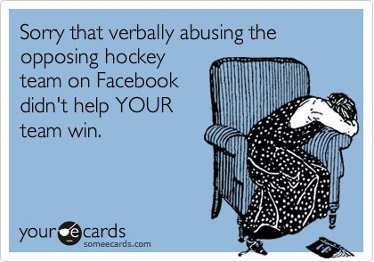 Sorry that verbally abusing the opposing hockey team on Facebook  didn't help YOUR  team win.