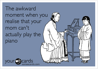 The awkward moment when you realise that your mom can't actually play the piano