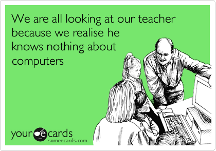 We are all looking at our teacher because we realise he knows nothing about computers