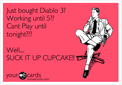 Just bought Diablo 3? Working until 5?? Cant Play until tonight???  Well.... SUCK IT UP CUPCAKE!!