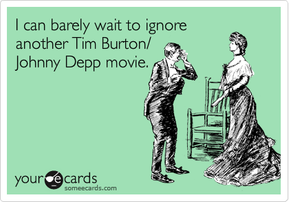 I can barely wait to ignore  another Tim Burton/ Johnny Depp movie.
