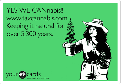 YES WE CANnabis!! www.taxcannabis.com Keeping it natural for over 5,300 years.