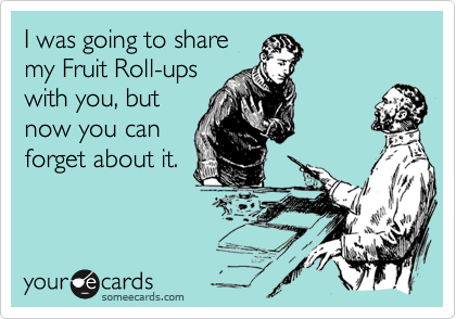 I was going to share my Fruit Roll-ups with you, but now you can forget about it.