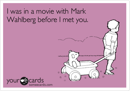 I was in a movie with Mark Wahlberg before I met you.