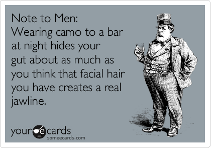 Note to Men:  Wearing camo to a bar  at night hides your gut about as much as you think that facial hair you have creates a real jawline.