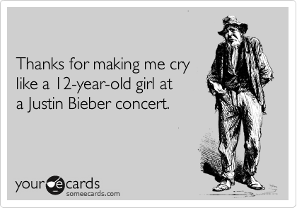 Thanks for making me cry  like a 12-year-old girl at  a Justin Bieber concert.