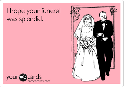 I hope your funeral was splendid.