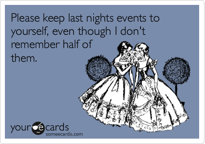 Please keep last nights events to yourself, even though I don't remember half of them.
