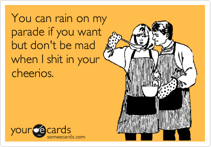 You can rain on my parade if you want but don't be mad when I shit in your cheerios.