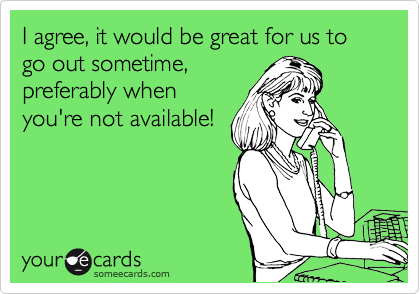 I agree, it would be great for us to go out sometime,  preferably when you're not available!