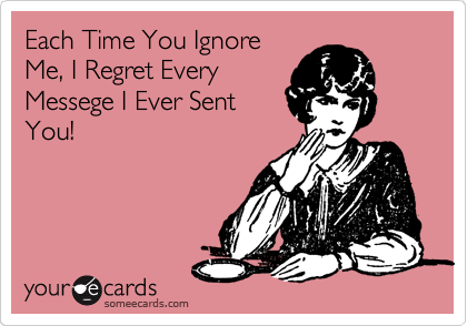 Each Time You Ignore Me, I Regret Every Messege I Ever Sent You!