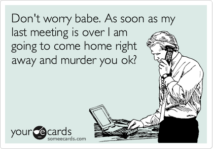 Don't worry babe. As soon as my last meeting is over I am going to come home right away and murder you ok?