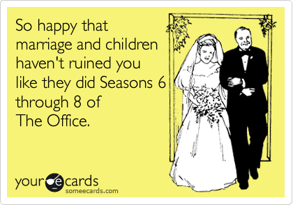 So happy that  marriage and children haven't ruined you  like they did Seasons 6 through 8 of  The Office.