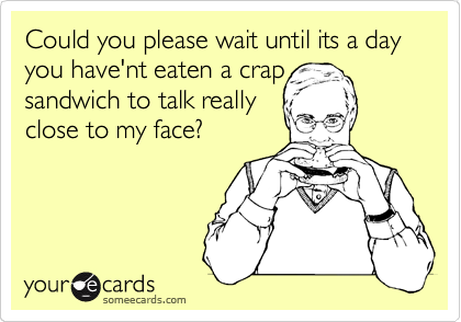 Could you please wait until its a day you have'nt eaten a crap sandwich to talk really close to my face?