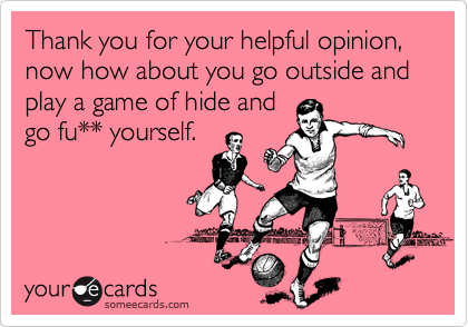 Thank you for your helpful opinion, now how about you go outside and play a game of hide and go fu** yourself.