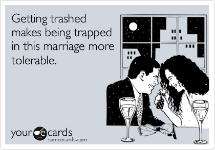 Getting trashed makes being trapped in this marriage more tolerable.