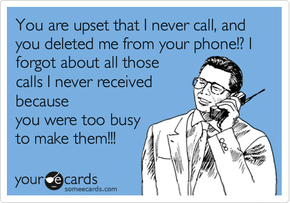 You are upset that I never call, and you deleted me from your phone!? I forgot about all those calls I never received because you were too busy to make them!!!