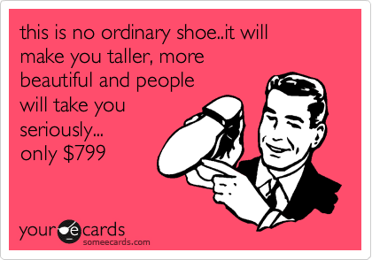 this is no ordinary shoe..it will make you taller, more  beautiful and people will take you seriously... only %24799