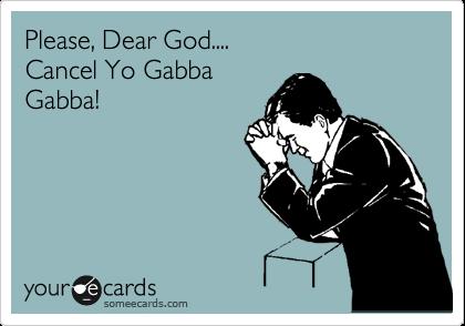 Please, Dear God.... Cancel Yo Gabba Gabba!