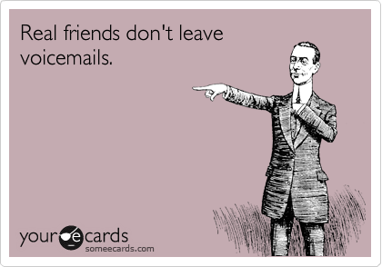 Real friends don't leave voicemails.