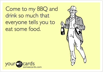 Come to my BBQ and drink so much that everyone tells you to eat some food.