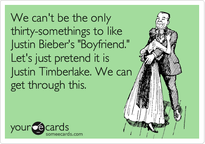 """We can't be the only thirty-somethings to like Justin Bieber's """"Boyfriend."""" Let's just pretend it is Justin Timberlake. We can get through this."""