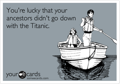 You're lucky that your  ancestors didn't go down  with the Titanic.